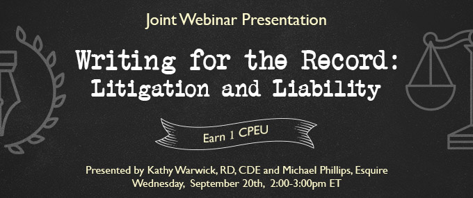 Joint Webinar Presentation - Writing for  the Record: Litigation and Liability - Presented by Kathy Warwick, RD, CDE, and Michael Phillips, Esquire - Wednesday, September 20 @ 2-3 PM EDT - Earn 1 CEU