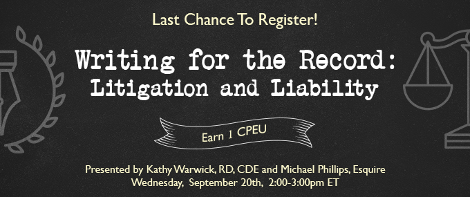 Last Chance to Register! - Writing for  the Record: Litigation and Liability - Presented by Kathy Warwick, RD, CDE, and Michael Phillips, Esquire - Wednesday, September 20 @ 2-3 PM EDT - Earn 1 CEU