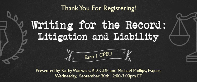 Thank Your for Registering! - Writing for  the Record: Litigation and Liability - Presented by Kathy Warwick, RD, CDE, and Michael Phillips, Esquire - Wednesday, September 20 @ 2-3 PM EDT - Earn 1 CEU